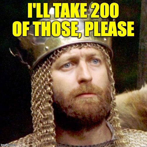 King Arthur | I'LL TAKE 200 OF THOSE, PLEASE | image tagged in king arthur | made w/ Imgflip meme maker
