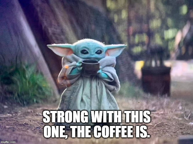 STRONG WITH THIS ONE, THE COFFEE IS. | image tagged in baby yoda,coffee | made w/ Imgflip meme maker