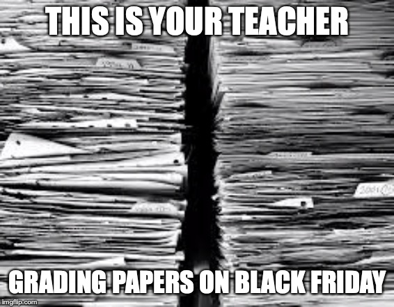 THIS IS YOUR TEACHER GRADING PAPERS ON BLACK FRIDAY | image tagged in stack of paper | made w/ Imgflip meme maker