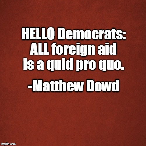Blank Red Background | HELLO Democrats: ALL foreign aid is a quid pro quo. -Matthew Dowd | image tagged in blank red background | made w/ Imgflip meme maker