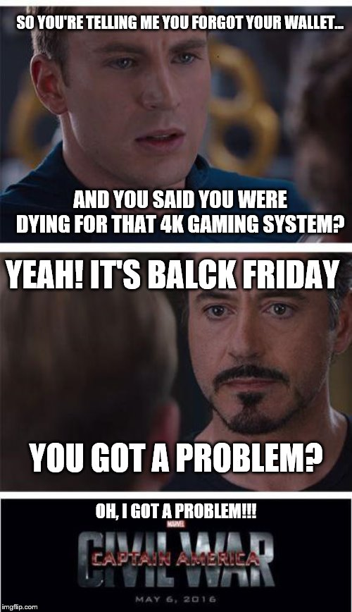 Black Friday goes WRONG? (FORGOT WALLET) | SO YOU'RE TELLING ME YOU FORGOT YOUR WALLET... AND YOU SAID YOU WERE DYING FOR THAT 4K GAMING SYSTEM? YEAH! IT'S BALCK FRIDAY YOU GOT A PROB | image tagged in memes,marvel civil war 1,black friday,i forgot,funny meme | made w/ Imgflip meme maker