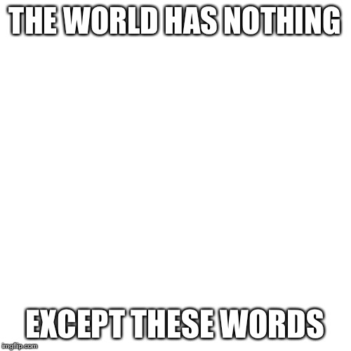 Blank Transparent Square | THE WORLD HAS NOTHING EXCEPT THESE WORDS | image tagged in memes,blank transparent square | made w/ Imgflip meme maker