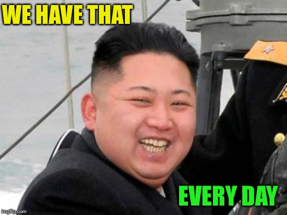 Happy Kim Jong Un | WE HAVE THAT EVERY DAY | image tagged in happy kim jong un | made w/ Imgflip meme maker