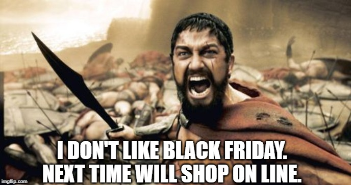 Sparta Leonidas Meme |  I DON'T LIKE BLACK FRIDAY. NEXT TIME WILL SHOP ON LINE. | image tagged in memes,sparta leonidas | made w/ Imgflip meme maker