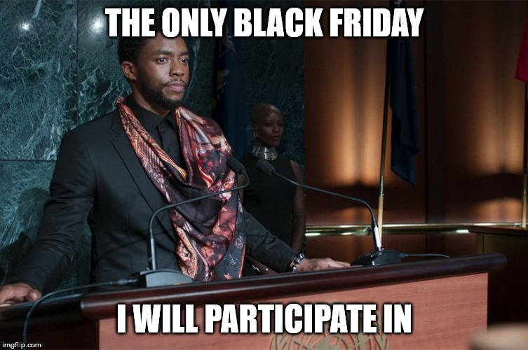 THE ONLY BLACK FRIDAY I WILL PARTICIPATE IN | image tagged in black panther speech | made w/ Imgflip meme maker