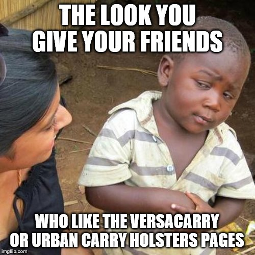 Third World Skeptical Kid Meme | THE LOOK YOU GIVE YOUR FRIENDS WHO LIKE THE VERSACARRY OR URBAN CARRY HOLSTERS PAGES | image tagged in memes,third world skeptical kid | made w/ Imgflip meme maker