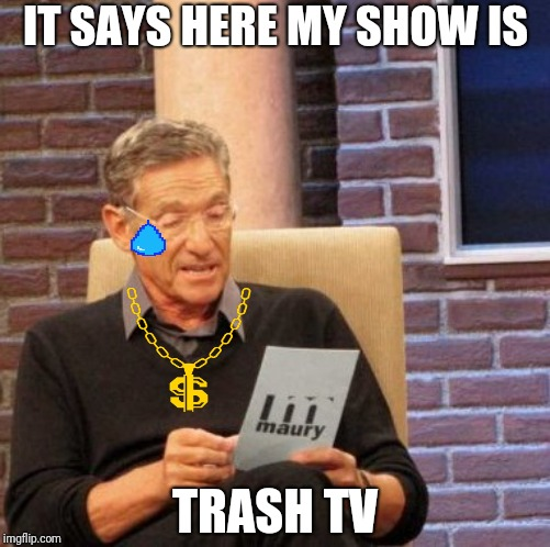 Maury Lie Detector Meme | IT SAYS HERE MY SHOW IS TRASH TV | image tagged in memes,maury lie detector | made w/ Imgflip meme maker