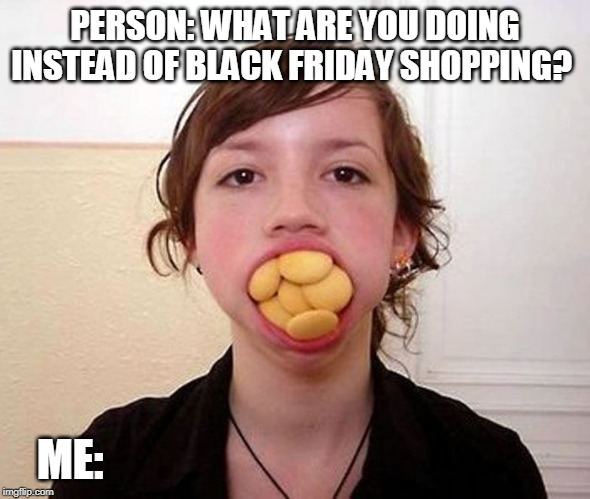 Eating instead of shopping | PERSON: WHAT ARE YOU DOING INSTEAD OF BLACK FRIDAY SHOPPING? ME: | image tagged in black friday,shopping,leftovers,eating | made w/ Imgflip meme maker