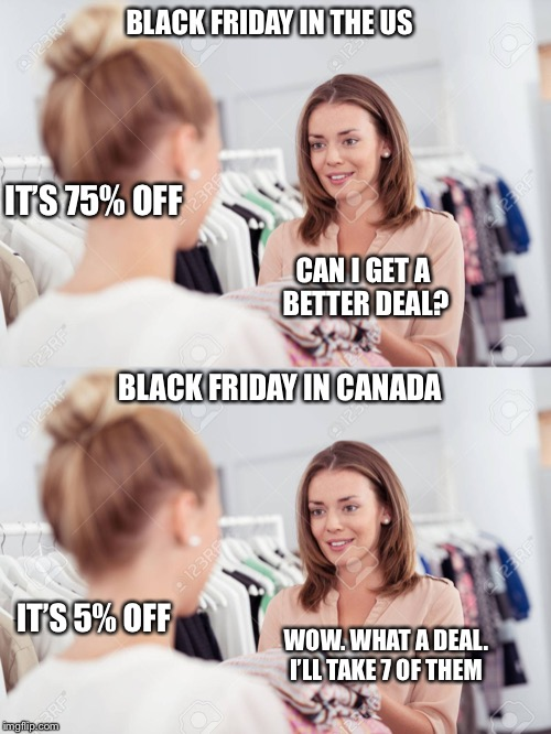 Black Friday US vs Canada | BLACK FRIDAY IN THE US BLACK FRIDAY IN CANADA IT'S 75% OFF CAN I GET A BETTER DEAL? IT'S 5% OFF WOW. WHAT A DEAL. I'LL TAKE 7 OF THEM | image tagged in black friday | made w/ Imgflip meme maker