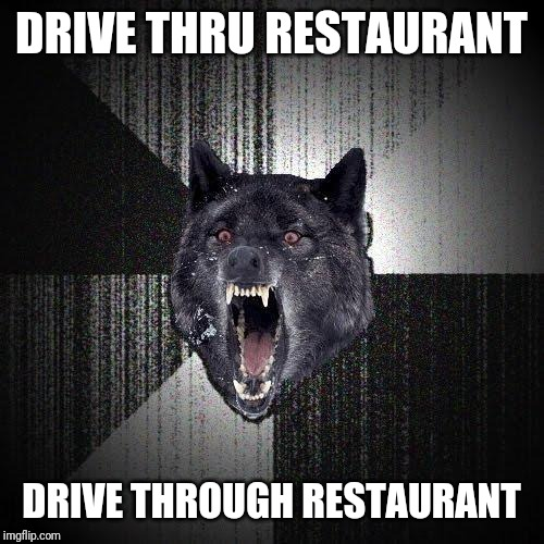 Insanity Wolf | DRIVE THRU RESTAURANT DRIVE THROUGH RESTAURANT | image tagged in memes,insanity wolf | made w/ Imgflip meme maker