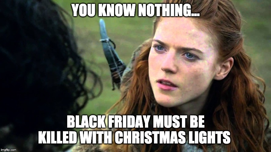YOU KNOW NOTHING... BLACK FRIDAY MUST BE KILLED WITH CHRISTMAS LIGHTS | image tagged in ygritte game of thrones got | made w/ Imgflip meme maker