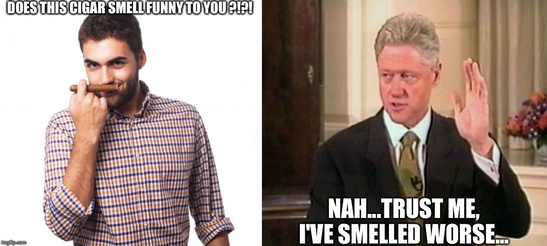 DOES THIS CIGAR SMELL FUNNY TO YOU ?!?! NAH...TRUST ME, I'VE SMELLED WORSE... | image tagged in political meme,bill clinton | made w/ Imgflip meme maker