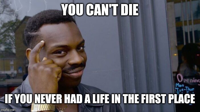 Think about it |  YOU CAN'T DIE; IF YOU NEVER HAD A LIFE IN THE FIRST PLACE | image tagged in memes,roll safe think about it,thinking black guy,think about it | made w/ Imgflip meme maker