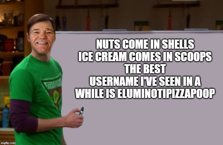 kewlew | NUTS COME IN SHELLS ICE CREAM COMES IN SCOOPS THE BEST USERNAME I'VE SEEN IN A WHILE IS ELUMINOTIPIZZAPOOP | image tagged in kewlew | made w/ Imgflip meme maker