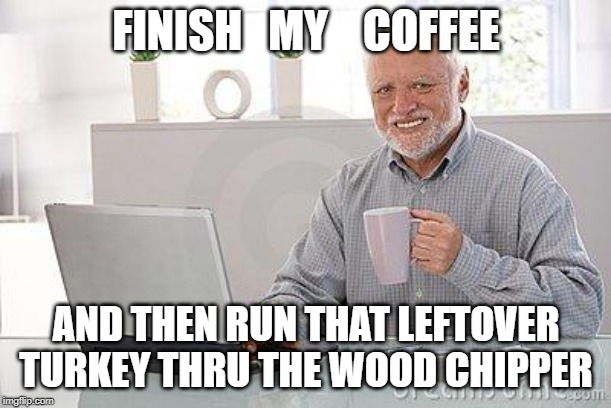 Hide the pain harold smile | FINISH   MY    COFFEE AND THEN RUN THAT LEFTOVER TURKEY THRU THE WOOD CHIPPER | image tagged in hide the pain harold smile | made w/ Imgflip meme maker
