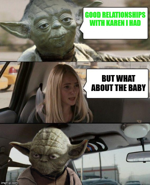 Where Did Baby Yoda Come From? |  GOOD RELATIONSHIPS WITH KAREN I HAD; BUT WHAT ABOUT THE BABY | image tagged in yoda driving,memes,funny,disney plus,star wars,baby yoda | made w/ Imgflip meme maker