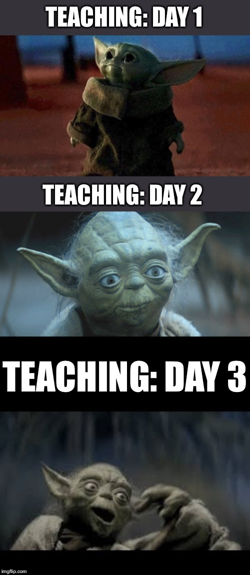 Teaching |  TEACHING: DAY 1; TEACHING: DAY 2; TEACHING: DAY 3 | image tagged in baby yoda,yoda,star wars,teaching,teacher,memes | made w/ Imgflip meme maker