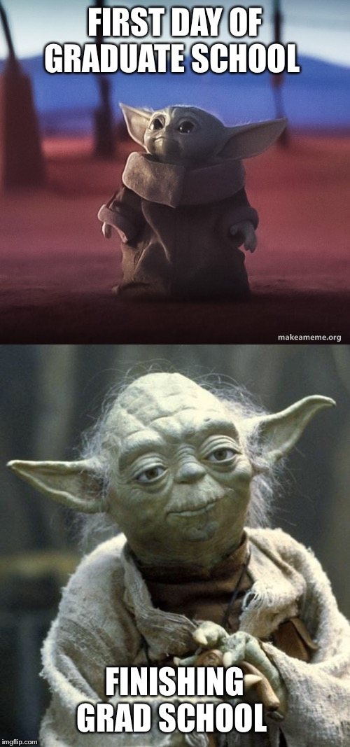FIRST DAY OF GRADUATE SCHOOL; FINISHING GRAD SCHOOL | image tagged in yoda,baby yoda | made w/ Imgflip meme maker