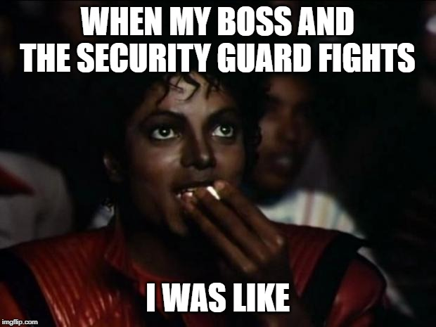 Michael Jackson Popcorn Meme |  WHEN MY BOSS AND THE SECURITY GUARD FIGHTS; I WAS LIKE | image tagged in memes,michael jackson popcorn | made w/ Imgflip meme maker