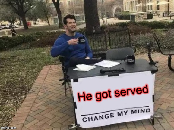 Change My Mind Meme | He got served | image tagged in memes,change my mind | made w/ Imgflip meme maker