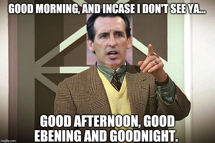 Unai |  GOOD MORNING, AND INCASE I DON'T SEE YA... GOOD AFTERNOON, GOOD EBENING AND GOODNIGHT. | image tagged in arsenal | made w/ Imgflip meme maker