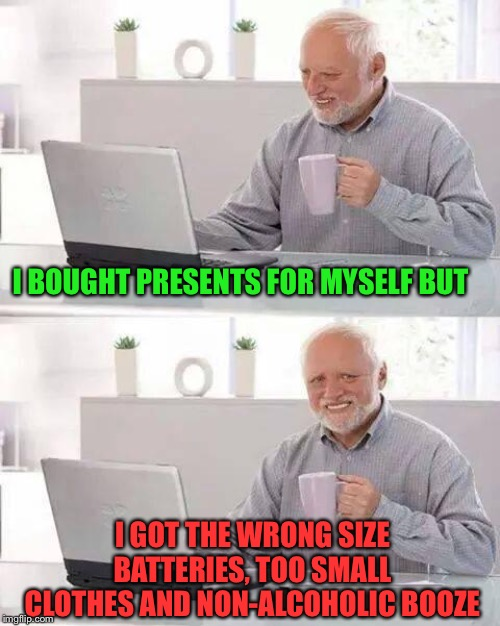 When spoiling turns to toiling. | I BOUGHT PRESENTS FOR MYSELF BUT I GOT THE WRONG SIZE BATTERIES, TOO SMALL CLOTHES AND NON-ALCOHOLIC BOOZE | image tagged in memes,hide the pain harold,return,funny | made w/ Imgflip meme maker