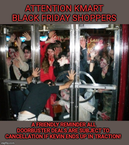 A friendly reminder to Black Friday zombies | ATTENTION KMART BLACK FRIDAY SHOPPERS A FRIENDLY REMINDER ALL DOORBUSTER DEALS ARE SUBJECT TO CANCELLATION IF KEVIN ENDS UP IN TRACTION! | image tagged in zombies want in,black friday,kmart,shopping,crazed horde,humor | made w/ Imgflip meme maker