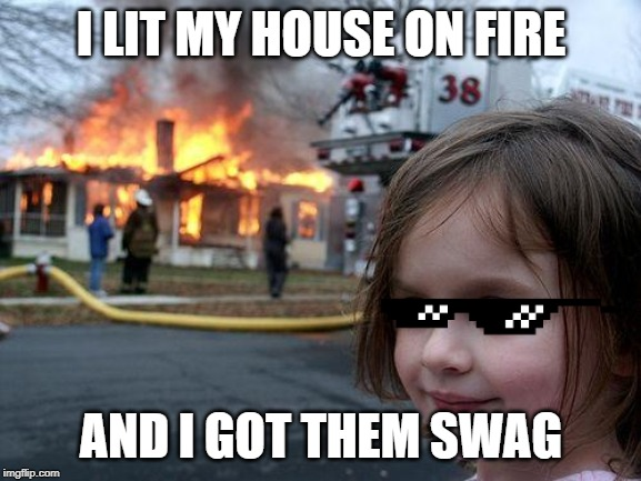 Disaster Girl Meme | I LIT MY HOUSE ON FIRE AND I GOT THEM SWAG | image tagged in memes,disaster girl | made w/ Imgflip meme maker