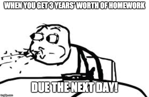 Cereal Guy Spitting |  WHEN YOU GET 3 YEARS' WORTH OF HOMEWORK; DUE THE NEXT DAY! | image tagged in memes,cereal guy spitting | made w/ Imgflip meme maker