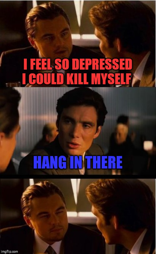 Inception Meme | I FEEL SO DEPRESSED I COULD KILL MYSELF HANG IN THERE | image tagged in memes,inception | made w/ Imgflip meme maker
