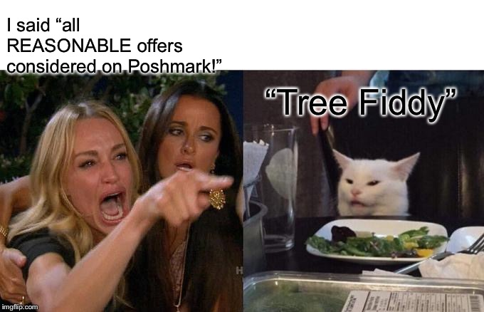 "Woman Yelling At Cat Meme | I said ""all REASONABLE offers considered on Poshmark!"" ""Tree Fiddy"" 