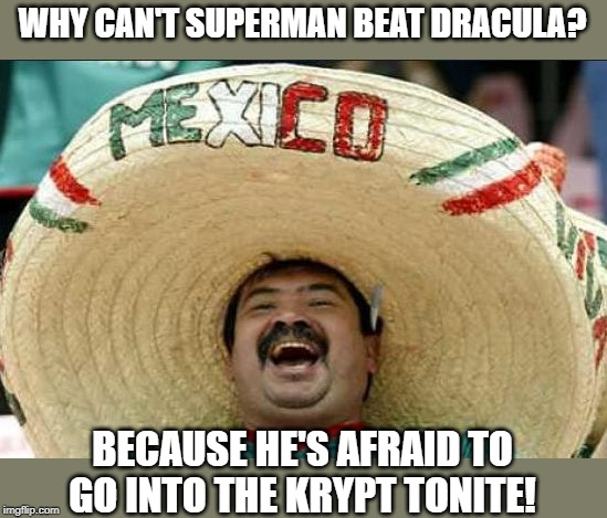mexican word of the day | WHY CAN'T SUPERMAN BEAT DRACULA? BECAUSE HE'S AFRAID TO GO INTO THE KRYPT TONITE! | image tagged in mexican word of the day | made w/ Imgflip meme maker
