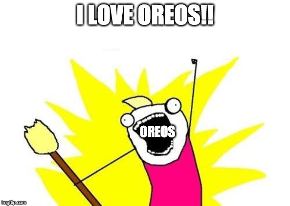 X All The Y Meme | I LOVE OREOS!! OREOS | image tagged in memes,x all the y | made w/ Imgflip meme maker