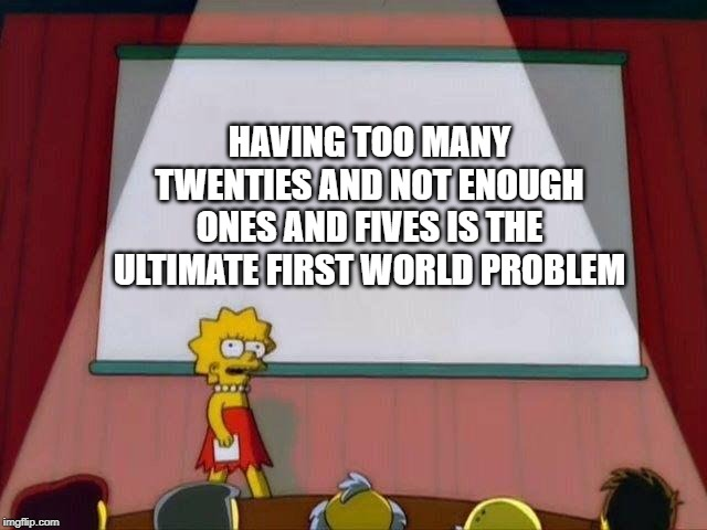 Change my mind | HAVING TOO MANY TWENTIES AND NOT ENOUGH ONES AND FIVES IS THE ULTIMATE FIRST WORLD PROBLEM | image tagged in lisa simpson's presentation | made w/ Imgflip meme maker