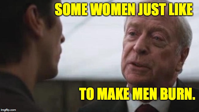Some mean just want to watch the world burn Alfred Batman  | SOME WOMEN JUST LIKE TO MAKE MEN BURN. | image tagged in some mean just want to watch the world burn alfred batman | made w/ Imgflip meme maker