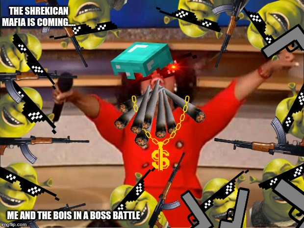 Oprah You Get A Meme | THE SHREKICAN MAFIA IS COMING.... ME AND THE BOIS IN A BOSS BATTLE | image tagged in memes,oprah you get a | made w/ Imgflip meme maker