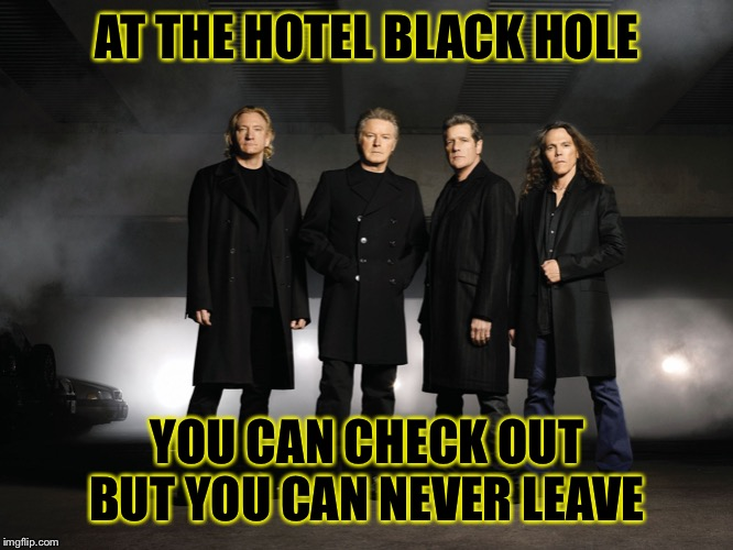 AT THE HOTEL BLACK HOLE YOU CAN CHECK OUT BUT YOU CAN NEVER LEAVE | made w/ Imgflip meme maker