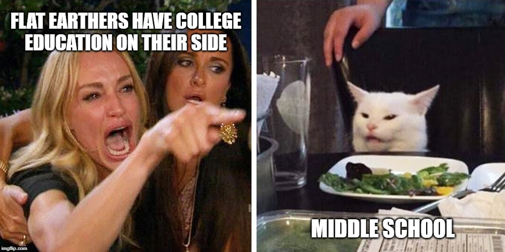 Smudge the cat | FLAT EARTHERS HAVE COLLEGE EDUCATION ON THEIR SIDE MIDDLE SCHOOL | image tagged in smudge the cat | made w/ Imgflip meme maker