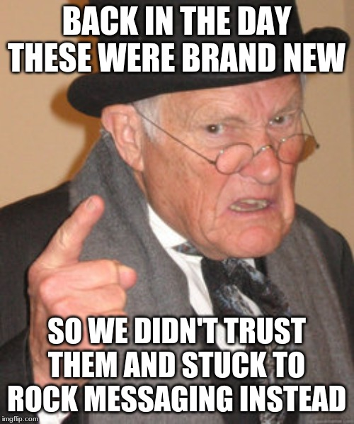 Back In My Day Meme | BACK IN THE DAY THESE WERE BRAND NEW SO WE DIDN'T TRUST THEM AND STUCK TO ROCK MESSAGING INSTEAD | image tagged in memes,back in my day | made w/ Imgflip meme maker