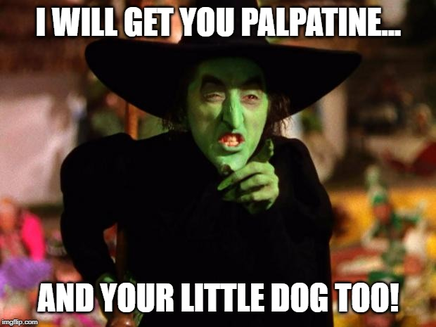 wicked witch  | I WILL GET YOU PALPATINE... AND YOUR LITTLE DOG TOO! | image tagged in wicked witch | made w/ Imgflip meme maker