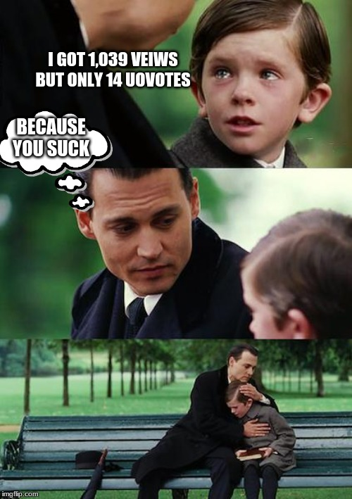 Finding Neverland Meme | I GOT 1,039 VEIWS BUT ONLY 14 UOVOTES BECAUSE YOU SUCK | image tagged in memes,finding neverland | made w/ Imgflip meme maker