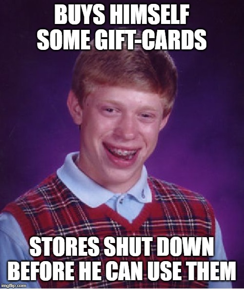Bad Luck Brian Meme | BUYS HIMSELF SOME GIFT-CARDS STORES SHUT DOWN BEFORE HE CAN USE THEM | image tagged in memes,bad luck brian | made w/ Imgflip meme maker