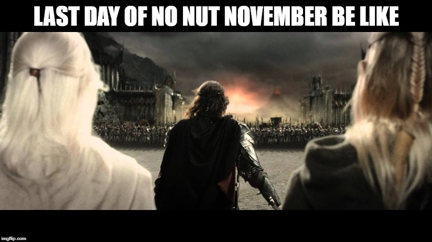 Black Gates Marching | LAST DAY OF NO NUT NOVEMBER BE LIKE | image tagged in black gates marching | made w/ Imgflip meme maker