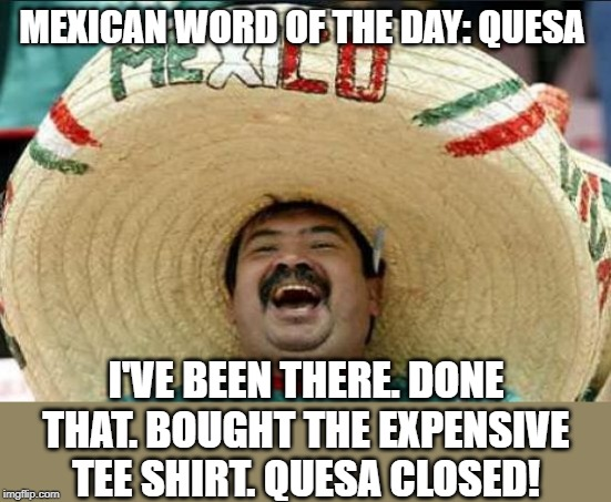 mexican word of the day | MEXICAN WORD OF THE DAY: QUESA I'VE BEEN THERE. DONE THAT. BOUGHT THE EXPENSIVE TEE SHIRT. QUESA CLOSED! | image tagged in mexican word of the day | made w/ Imgflip meme maker
