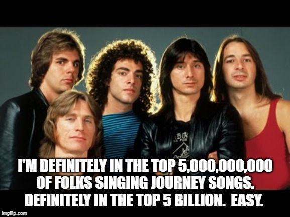Top Journey Singers | I'M DEFINITELY IN THE TOP 5,000,000,000 OF FOLKS SINGING JOURNEY SONGS.  DEFINITELY IN THE TOP 5 BILLION.  EASY. | image tagged in journey,band | made w/ Imgflip meme maker