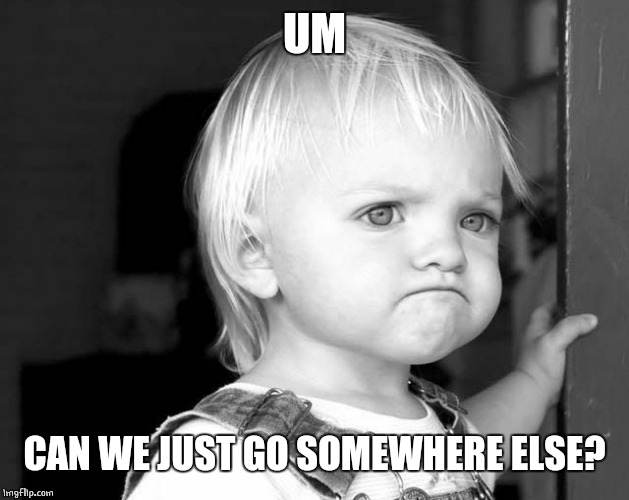 FROWN KID | UM CAN WE JUST GO SOMEWHERE ELSE? | image tagged in frown kid | made w/ Imgflip meme maker
