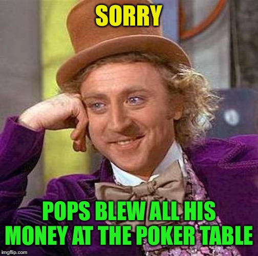 Creepy Condescending Wonka Meme | SORRY POPS BLEW ALL HIS MONEY AT THE POKER TABLE | image tagged in memes,creepy condescending wonka | made w/ Imgflip meme maker