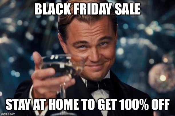 Leonardo Dicaprio Cheers Meme | BLACK FRIDAY SALE STAY AT HOME TO GET 100% OFF | image tagged in memes,leonardo dicaprio cheers | made w/ Imgflip meme maker
