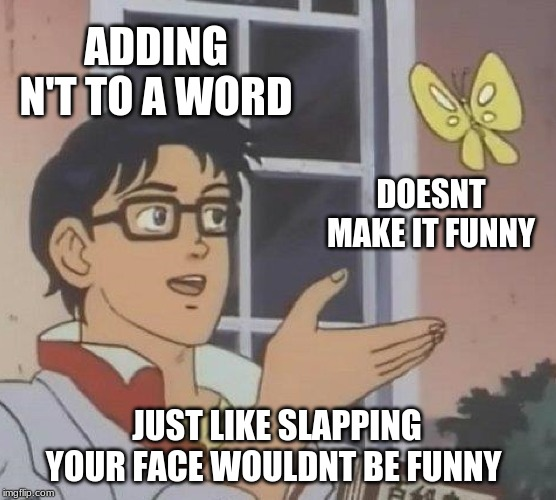 Is This A Pigeon Meme | ADDING N'T TO A WORD DOESNT MAKE IT FUNNY JUST LIKE SLAPPING YOUR FACE WOULDNT BE FUNNY | image tagged in memes,is this a pigeon | made w/ Imgflip meme maker