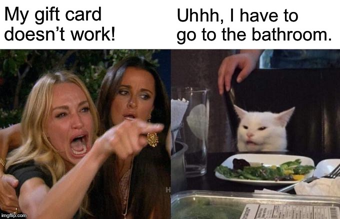 Woman Yelling At Cat Meme | My gift card doesn't work! Uhhh, I have to go to the bathroom. | image tagged in memes,woman yelling at cat | made w/ Imgflip meme maker